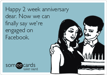 Happy 2 week anniversary dear. Now we can finally say we're engaged on Facebook.