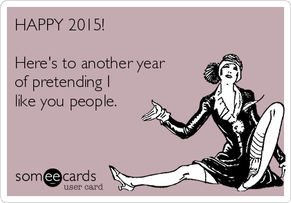 HAPPY 2015!  Here's to another year of pretending I like you people.