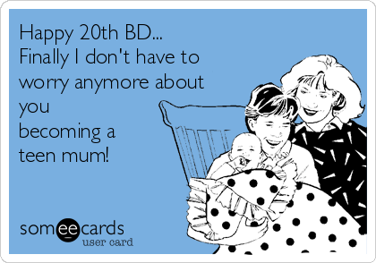 Happy 20th BD... Finally I don't have to worry anymore about you becoming a  teen mum!