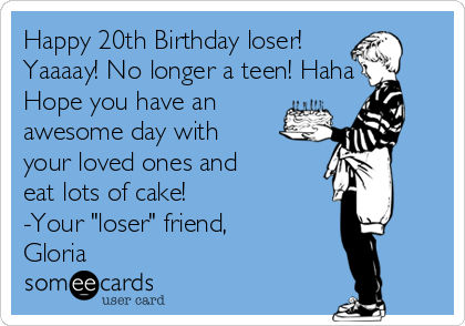 "Happy 20th Birthday loser! Yaaaay! No longer a teen! Haha Hope you have an awesome day with your loved ones and eat lots of cake!  -Your ""loser"" friend, Gloria"