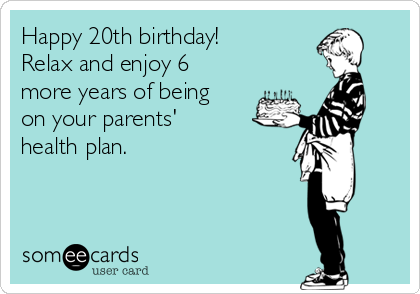 Happy 20th birthday!  Relax and enjoy 6 more years of being on your parents' health plan.