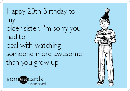 Happy 20th Birthday to my older sister. I'm sorry you had to  deal with watching someone more awesome than you grow up.