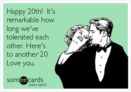 Happy 20th!  It's remarkable how long we've tolerated each other. Here's to another 20 Love you.