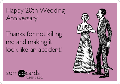 Happy 20th Wedding Anniversary!   Thanks for not killing me and making it look like an accident!