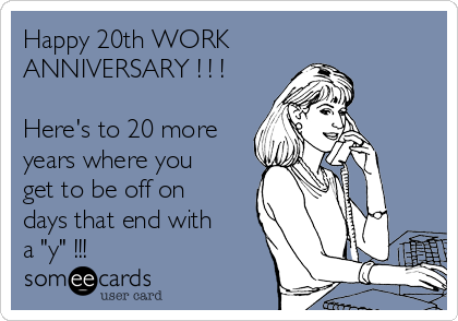 happy 20th work anniversary here s to 20 more years where you