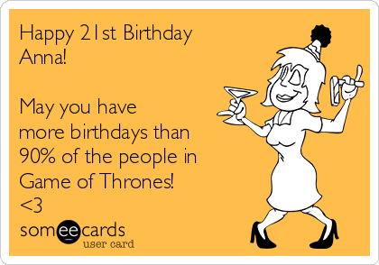 Happy 21st Birthday Anna!  May you have more birthdays than 90% of the people in Game of Thrones! <3