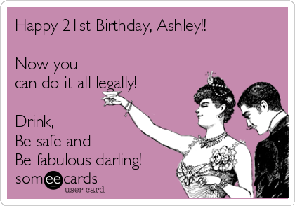 Happy 21st Birthday, Ashley!!  Now you can do it all legally!  Drink, Be safe and  Be fabulous darling!