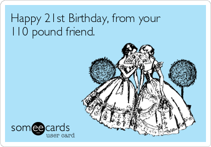 Happy 21st Birthday From Your 110 Pound Friend