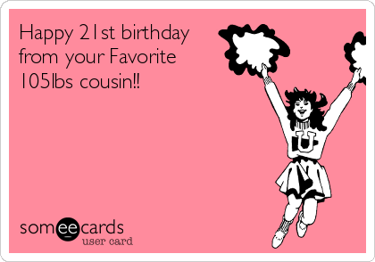 Happy 21st birthday from your Favorite 105lbs cousin!!