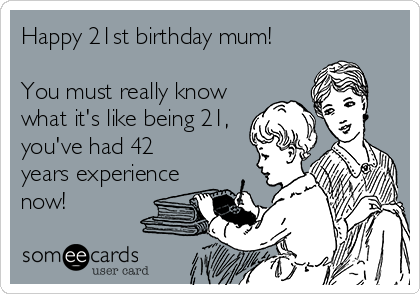 Happy 21st birthday mum!        You must really know what it's like being 21, you've had 42 years experience now!