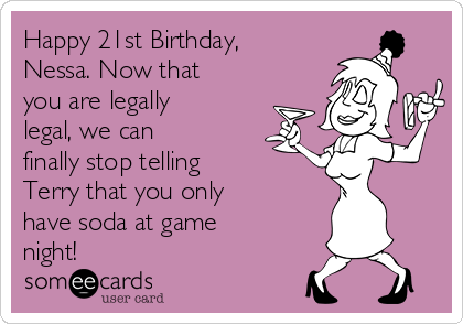 Happy 21st Birthday, Nessa. Now that you are legally legal, we can finally stop telling Terry that you only have soda at game night!