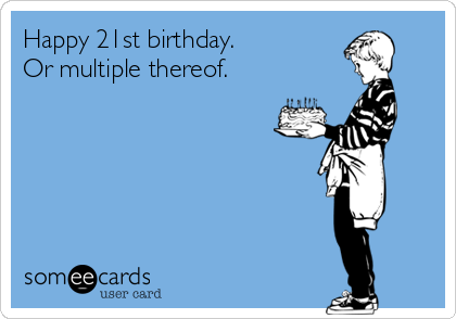 Happy 21st birthday.  Or multiple thereof.