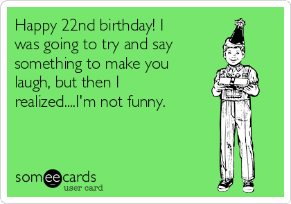 Happy 22nd Birthday I Was Going To Try And Say Something Make You Laugh