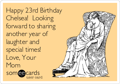 Happy 23rd Birthday Chelsea!  Looking forward to sharing another year of laughter and special times! Love, Your Mom