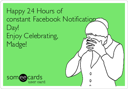 Happy 24 Hours of constant Facebook Notifications  Day! Enjoy Celebrating, Madge!