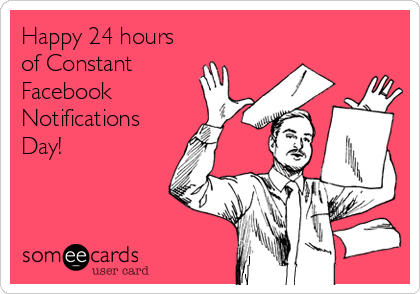 Happy 24 hours of Constant Facebook Notifications Day!
