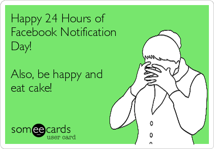 Happy 24 Hours of Facebook Notification Day!  Also, be happy and eat cake!