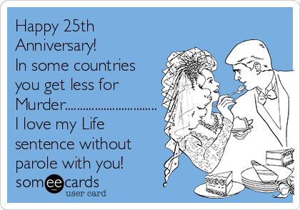Happy 25th Anniversary!   In some countries you get less for Murder............................... I love my Life sentence without  parole with you!