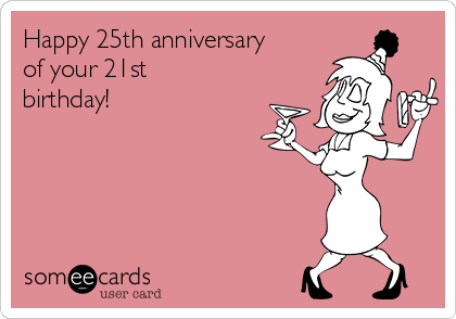 Happy 25th anniversary of your 21st birthday!