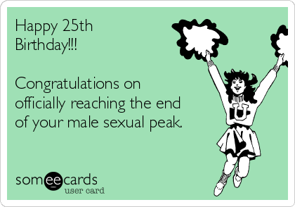 Happy 25th Birthday!!!   Congratulations on officially reaching the end of your male sexual peak.