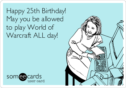Happy 25th Birthday! May you be allowed to play World of Warcraft ALL day!