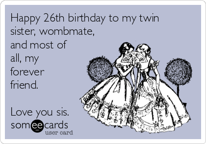 Happy 26th Birthday To My Twin Sister Wombmate And Most Of All My
