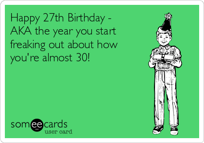Happy 27th Birthday - AKA the year you start freaking out about how you're almost 30!
