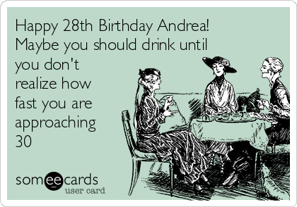 Happy 28th birthday andrea maybe you should drink until you dont happy 28th birthday andrea maybe you should drink until you dont realize how bookmarktalkfo Gallery