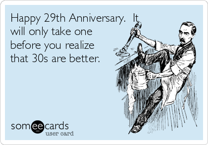 Happy 29th Anniversary.  It will only take one before you realize that 30s are better.