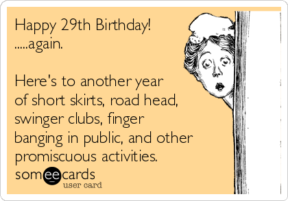 Happy 29th Birthday!  .....again.  Here's to another year of short skirts, road head, swinger clubs, finger banging in public, and other promiscuous activities.