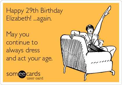 Happy 29th Birthday Elizabeth! ...again.   May you continue to always dress and act your age.