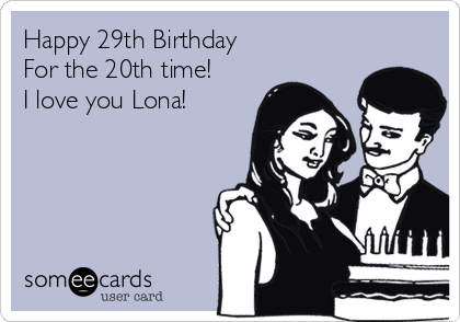 Happy 29th Birthday             For the 20th time! I love you Lona!