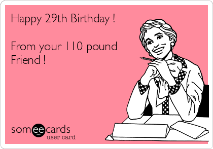 Happy 29th Birthday !  From your 110 pound Friend !