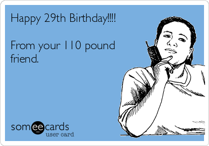 Happy 29th Birthday From Your 110 Pound Friend