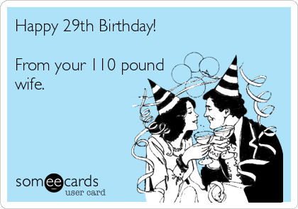 Happy 29th Birthday!  From your 110 pound wife.