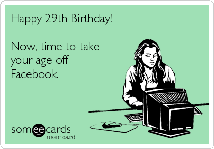 Happy 29th Birthday!  Now, time to take your age off Facebook.