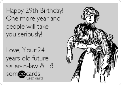 Happy 29th Birthday! One more year and people will take you seriously!  Love, Your 24 years old future sister-in-law ??