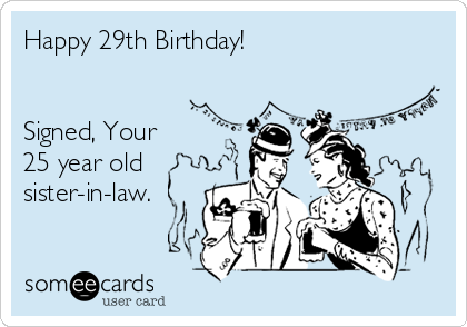 Happy 29th Birthday!   Signed, Your  25 year old sister-in-law.