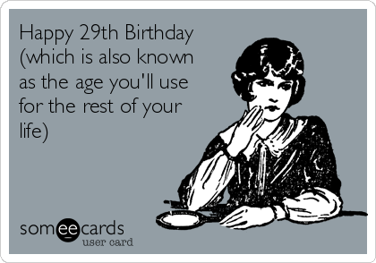 Happy 29th Birthday Which Is Also Known As The Age Youll Use For