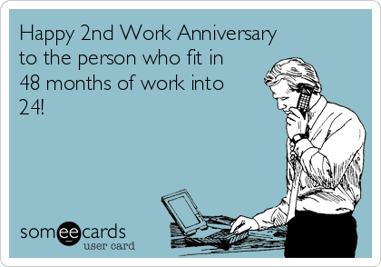 Happy 2nd Work Anniversary  to the person who fit in 48 months of work into 24!