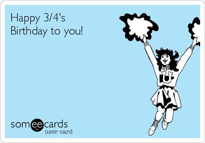 Happy 3/4's Birthday to you!