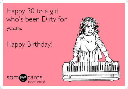 Happy 30 To A Girl Whos Been Dirty For Years Birthday