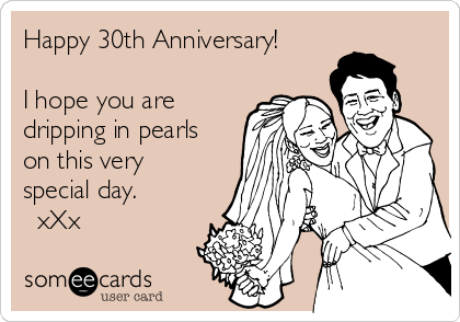Happy 30th Anniversary!  I hope you are dripping in pearls on this very special day.   xXx