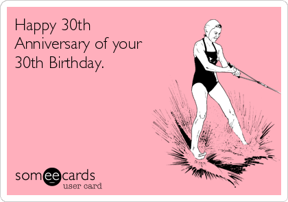 Happy 30th Anniversary Of Your 30th Birthday Birthday Ecard