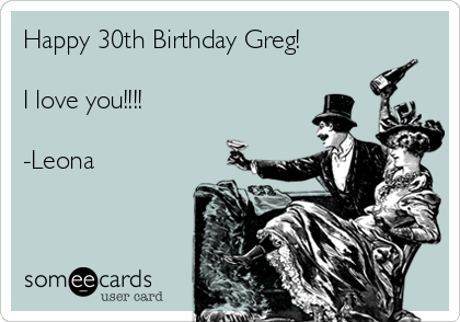 Happy 30th Birthday Greg!  I love you!!!!  -Leona