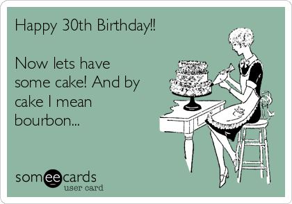 Happy 30th Birthday!!  Now lets have some cake! And by cake I mean bourbon...