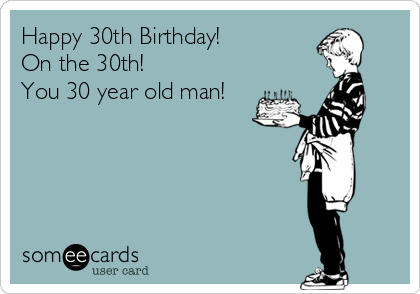 Happy 30th Birthday! On the 30th! You 30 year old man!