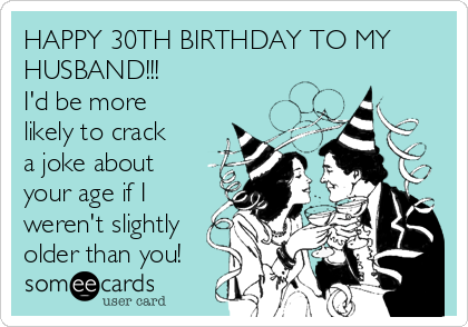 HAPPY 30TH BIRTHDAY TO MY HUSBAND!!! I'd be more likely to crack a joke about your age if I weren't slightly older than you!
