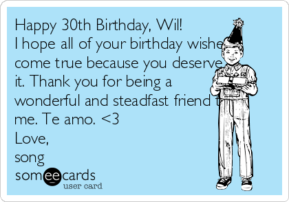 Happy 30th Birthday, Wil!  I hope all of your birthday wishes come true because you deserve it. Thank you for being a wonderful and steadfast friend to me. Te amo. <3 Love,  song