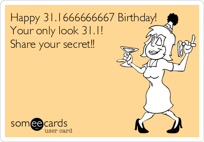 Happy 31.1666666667 Birthday!  Your only look 31.1! Share your secret!!
